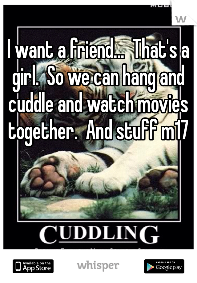 I want a friend...  That's a girl.  So we can hang and cuddle and watch movies together.  And stuff m17