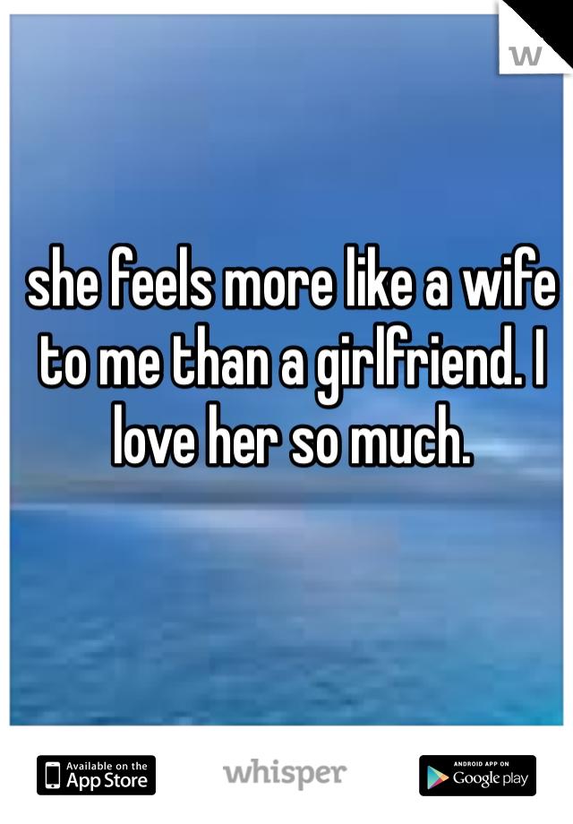 she feels more like a wife to me than a girlfriend. I love her so much.