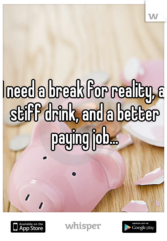 I need a break for reality, a stiff drink, and a better paying job...