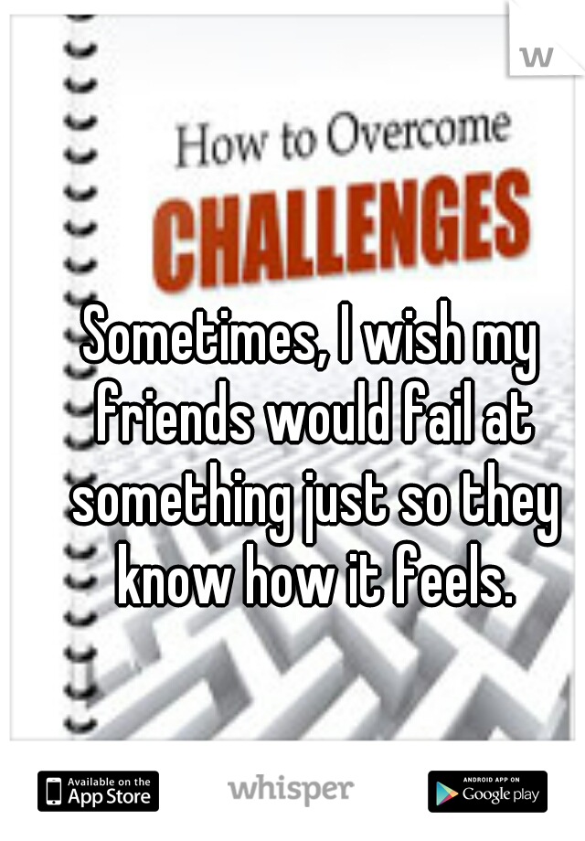 Sometimes, I wish my friends would fail at something just so they know how it feels.