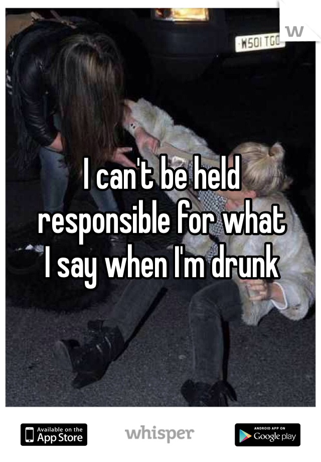 I can't be held  responsible for what  I say when I'm drunk