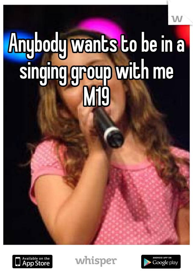 Anybody wants to be in a singing group with me  M19