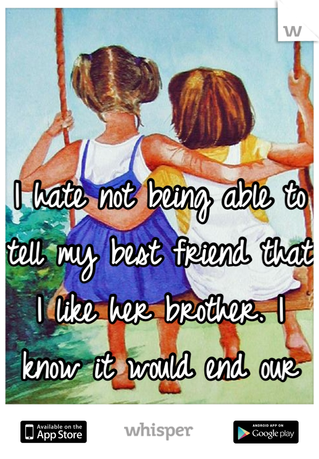 I hate not being able to tell my best friend that I like her brother. I know it would end our friendship.