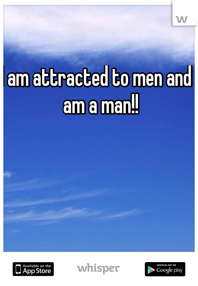 I am attracted to men and I am a man!!