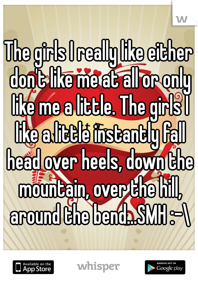 The girls I really like either don't like me at all or only like me a little. The girls I like a little instantly fall head over heels, down the mountain, over the hill, around the bend...SMH :-\