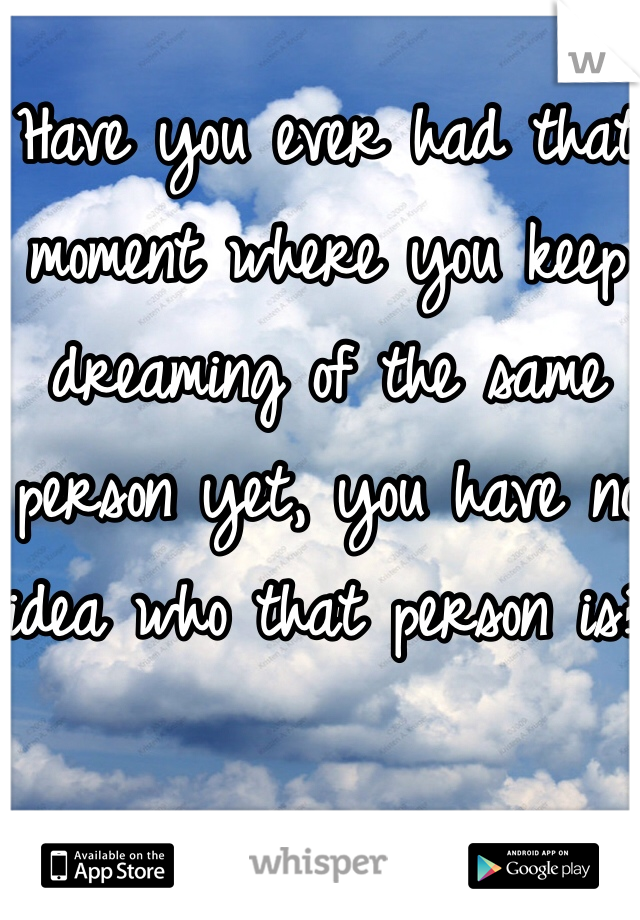 Have you ever had that moment where you keep dreaming of the same person yet, you have no idea who that person is?