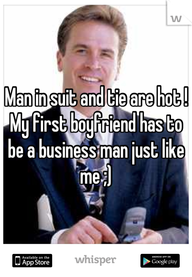 Man in suit and tie are hot ! My first boyfriend has to be a business man just like me ;)