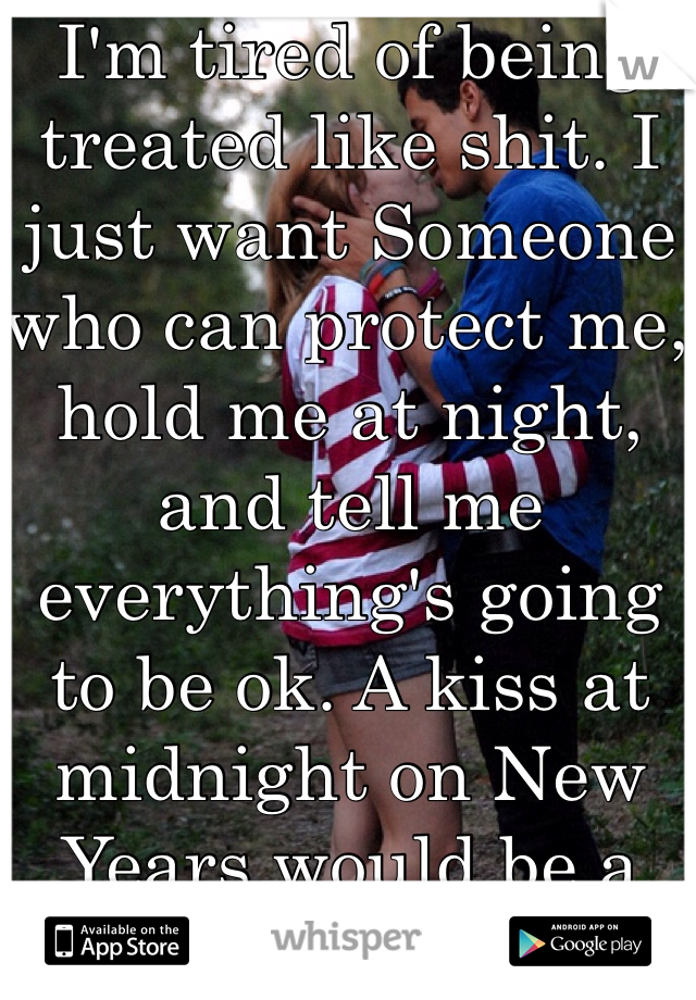 I'm tired of being treated like shit. I just want Someone who can protect me, hold me at night, and tell me everything's going to be ok. A kiss at midnight on New Years would be a plus too. Hehe