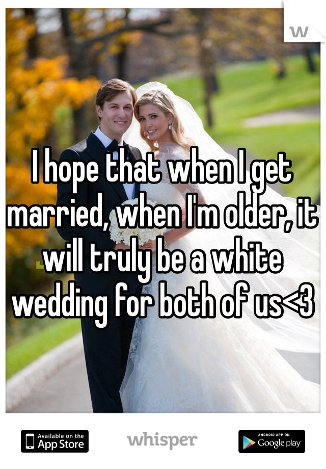 I hope that when I get married, when I'm older, it will truly be a white wedding for both of us<3