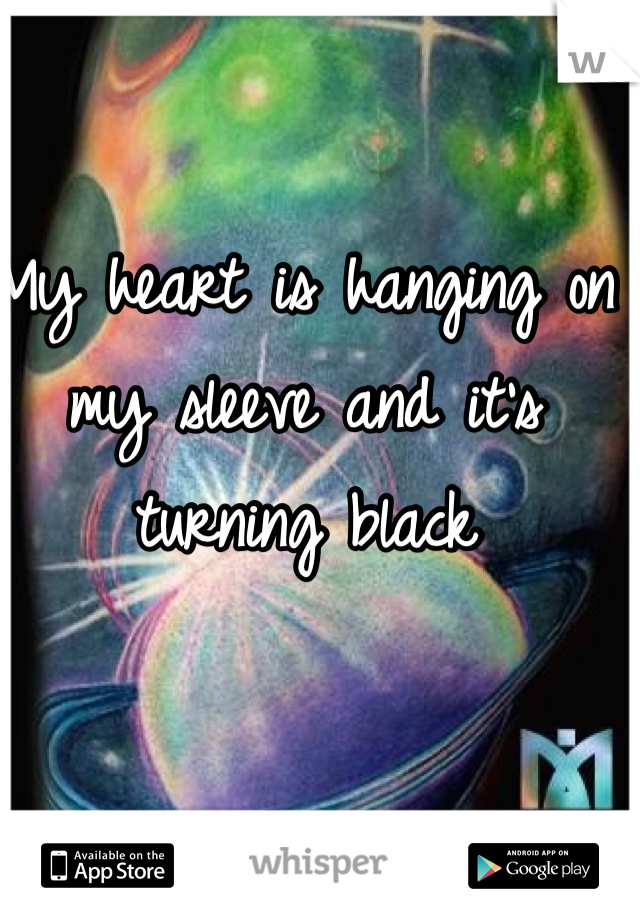 My heart is hanging on my sleeve and it's turning black