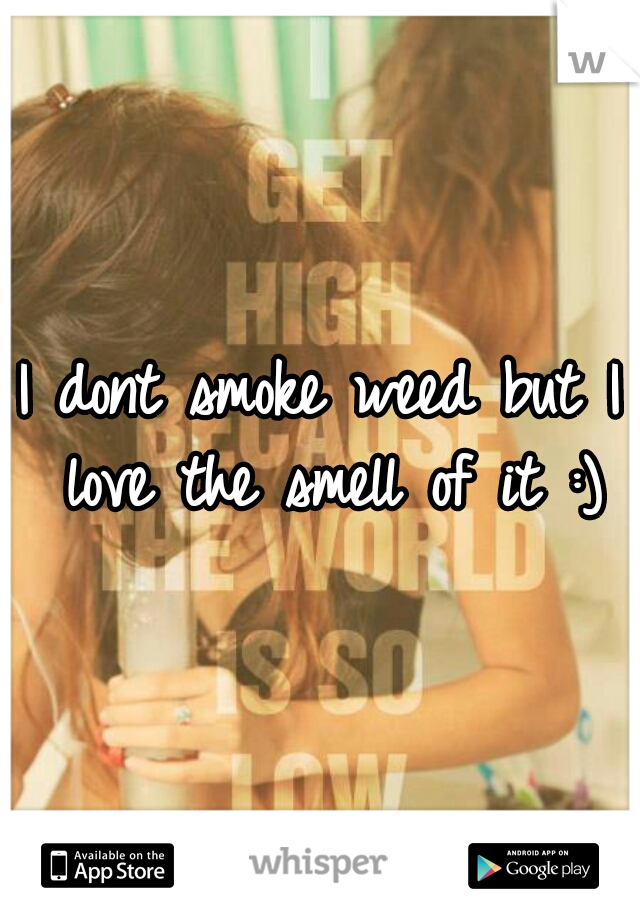 I dont smoke weed but I love the smell of it :)