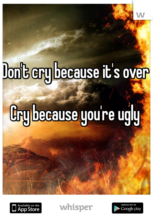 Don't cry because it's over   Cry because you're ugly