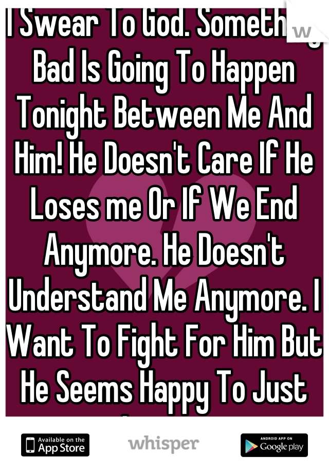 I Swear To God. Something Bad Is Going To Happen Tonight Between Me And Him! He Doesn't Care If He Loses me Or If We End Anymore. He Doesn't Understand Me Anymore. I Want To Fight For Him But He Seems Happy To Just Leave.