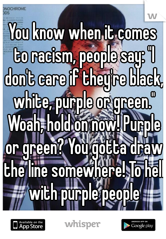 "You know when it comes to racism, people say: ""I don't care if they're black, white, purple or green."" Woah, hold on now! Purple or green? You gotta draw the line somewhere! To hell with purple people"