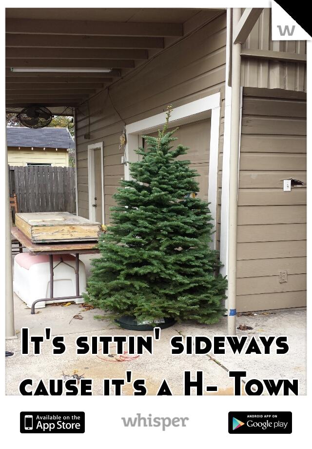 It's sittin' sideways cause it's a H- Town tree, Duhhhhh.
