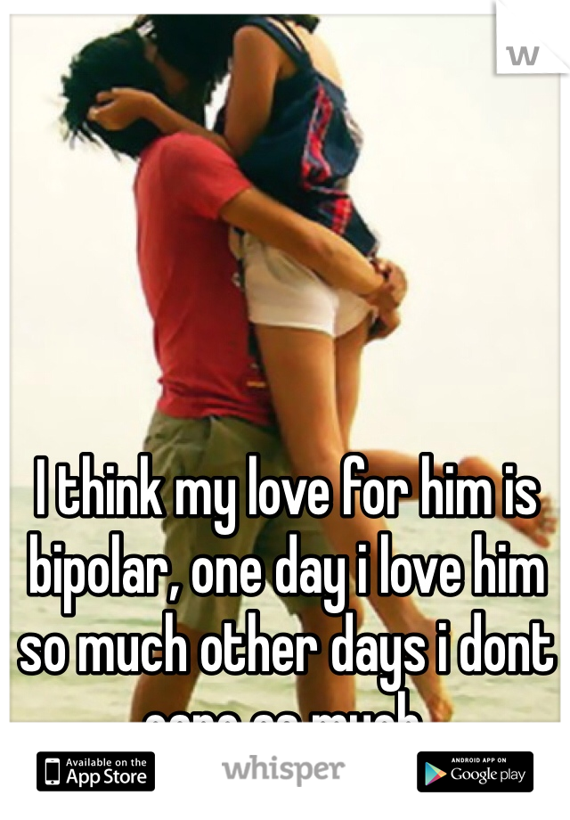I think my love for him is bipolar, one day i love him so much other days i dont care as much.