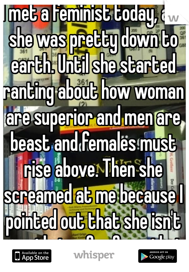 I met a feminist today, and she was pretty down to earth. Until she started ranting about how woman are superior and men are beast and females must rise above. Then she screamed at me because I pointed out that she isn't exactly too far from that either.