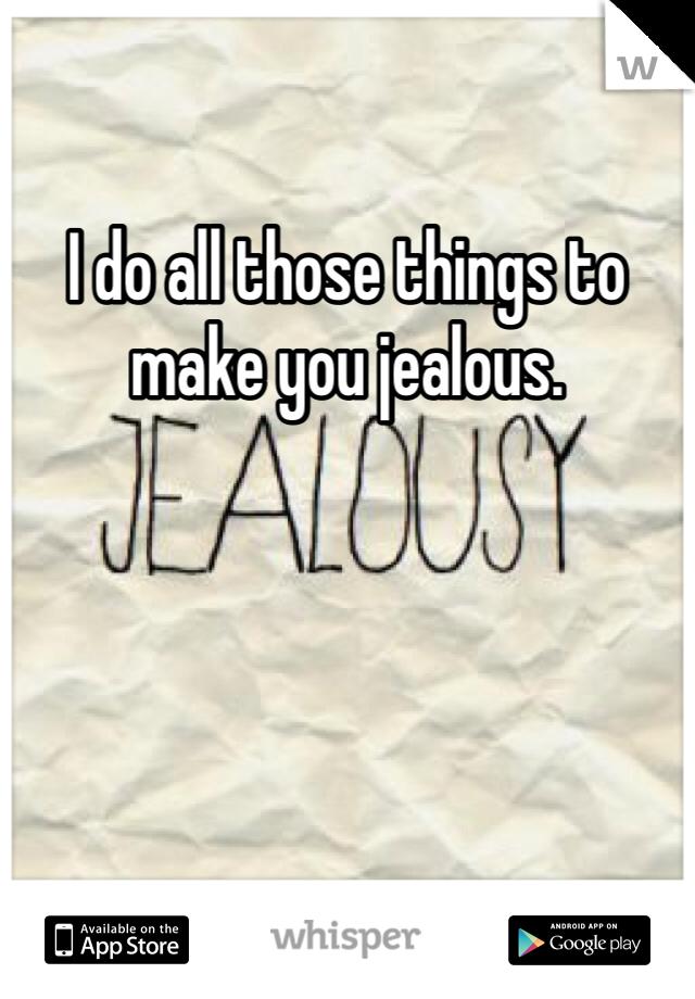 I do all those things to make you jealous.