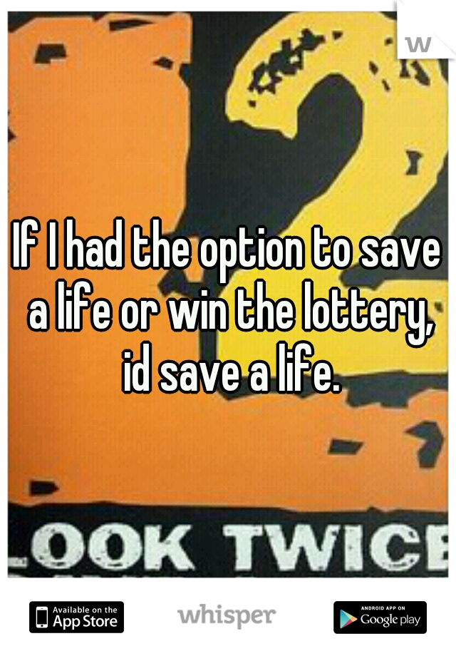 If I had the option to save a life or win the lottery, id save a life.
