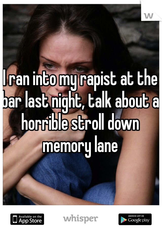 I ran into my rapist at the bar last night, talk about a horrible stroll down memory lane