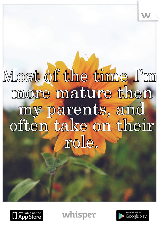 Most of the time I'm more mature then my parents, and often take on their role.
