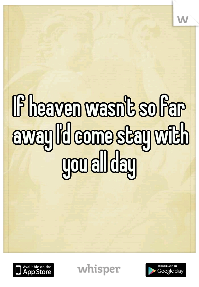 If heaven wasn't so far away I'd come stay with you all day