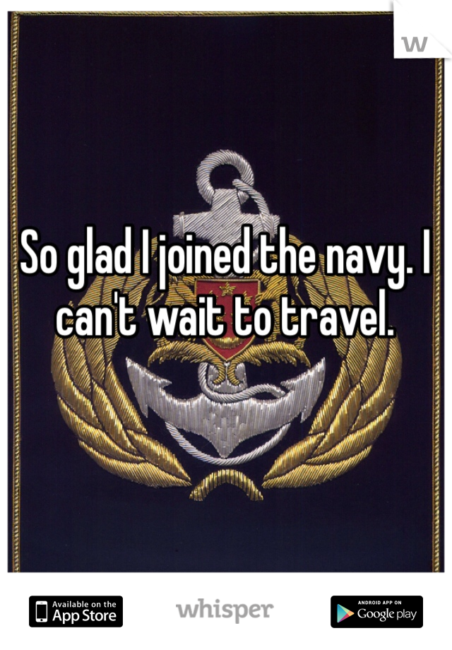 So glad I joined the navy. I can't wait to travel.