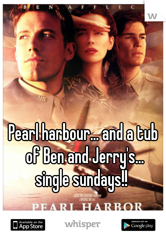 Pearl harbour... and a tub of Ben and Jerry's...  single sundays!!