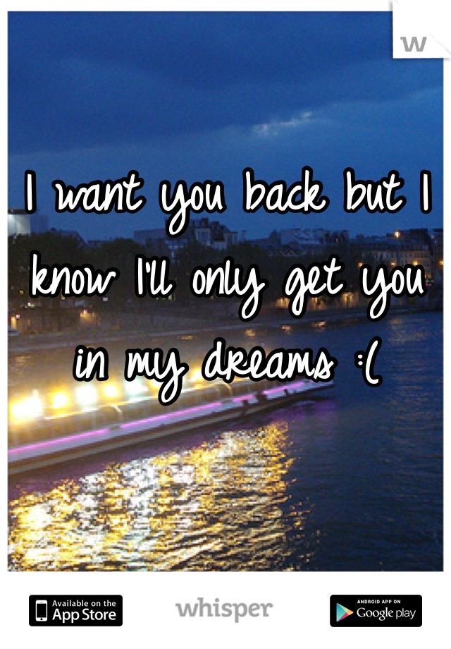 I want you back but I know I'll only get you in my dreams :(