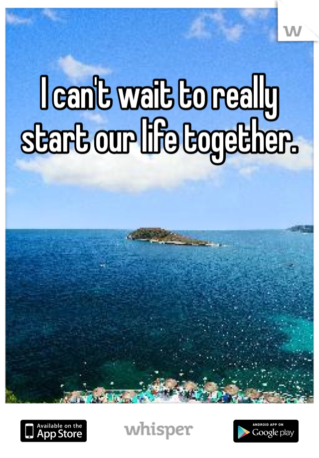 I can't wait to really start our life together.