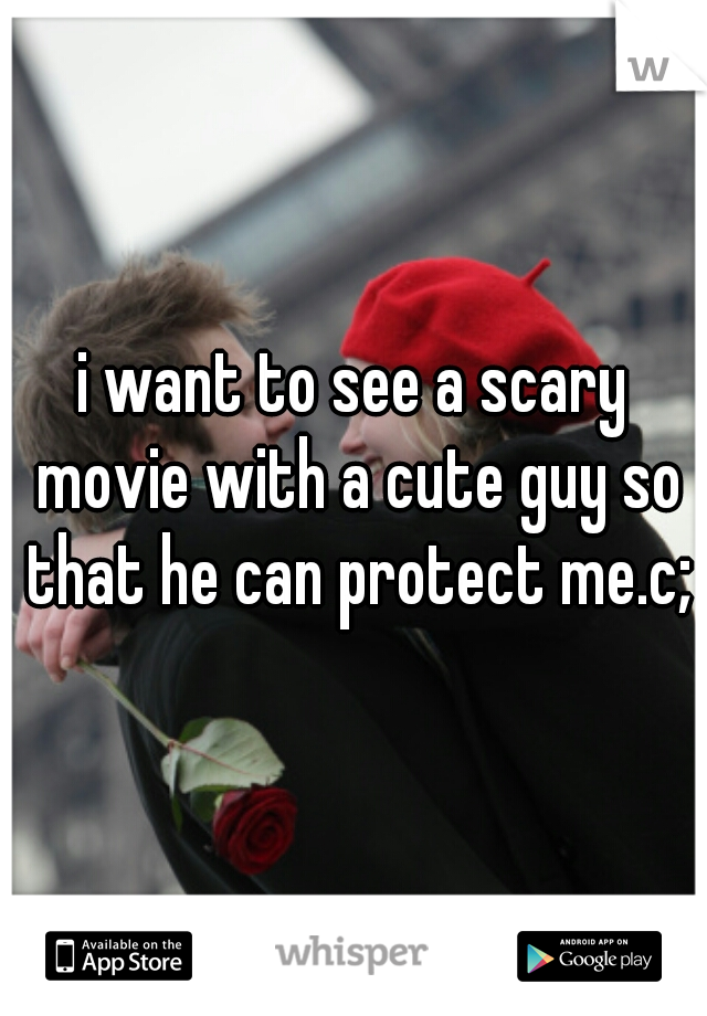 i want to see a scary movie with a cute guy so that he can protect me.c;