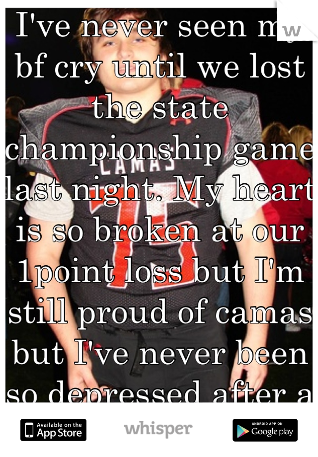 I've never seen my bf cry until we lost the state championship game last night. My heart is so broken at our 1point loss but I'm still proud of camas but I've never been so depressed after a game.