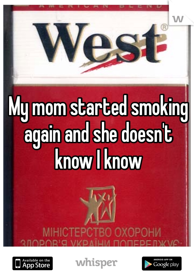 My mom started smoking again and she doesn't know I know
