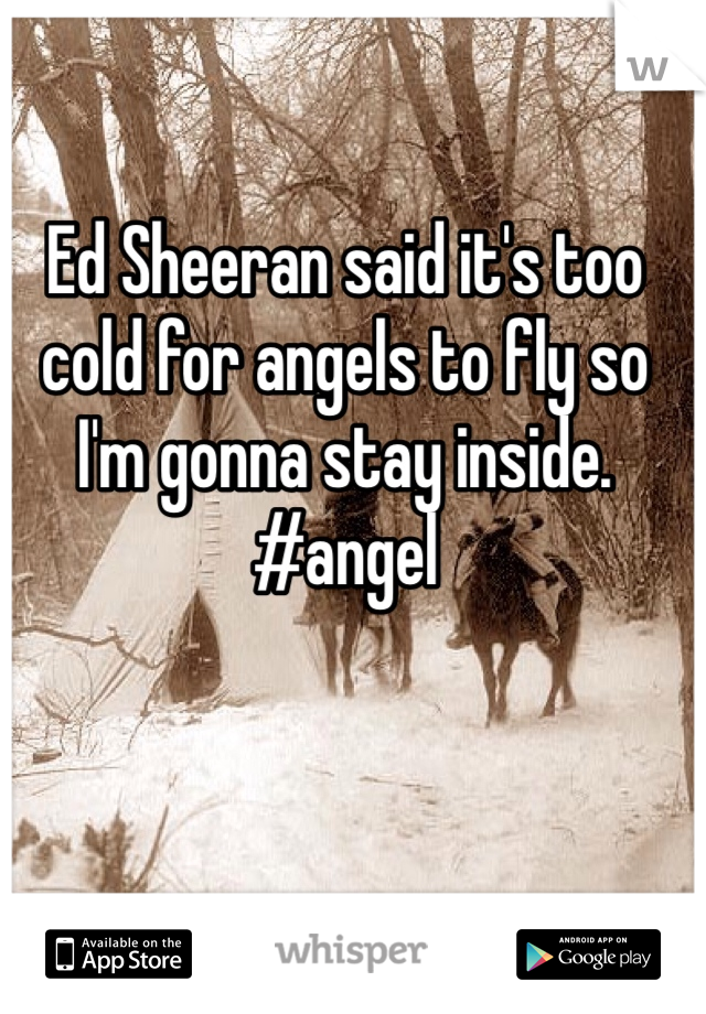 Ed Sheeran said it's too cold for angels to fly so I'm gonna stay inside. #angel
