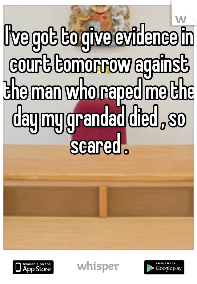 I've got to give evidence in court tomorrow against the man who raped me the day my grandad died , so scared .