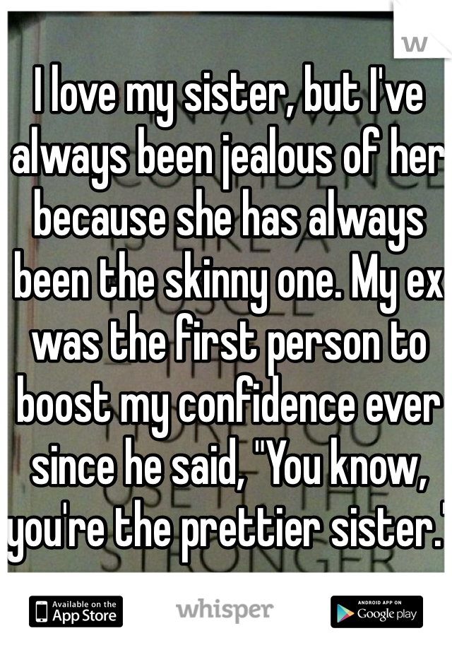 """I love my sister, but I've always been jealous of her because she has always been the skinny one. My ex was the first person to boost my confidence ever since he said, """"You know, you're the prettier sister."""""""