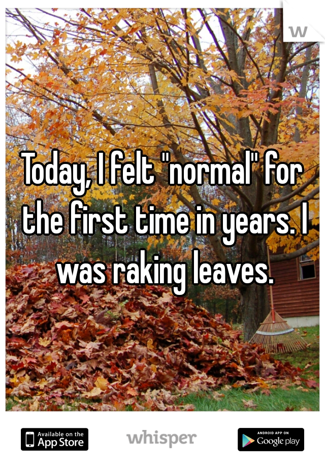"Today, I felt ""normal"" for the first time in years. I was raking leaves."