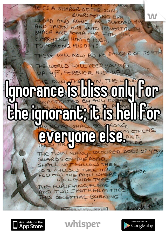 Ignorance is bliss only for the ignorant; it is hell for everyone else.