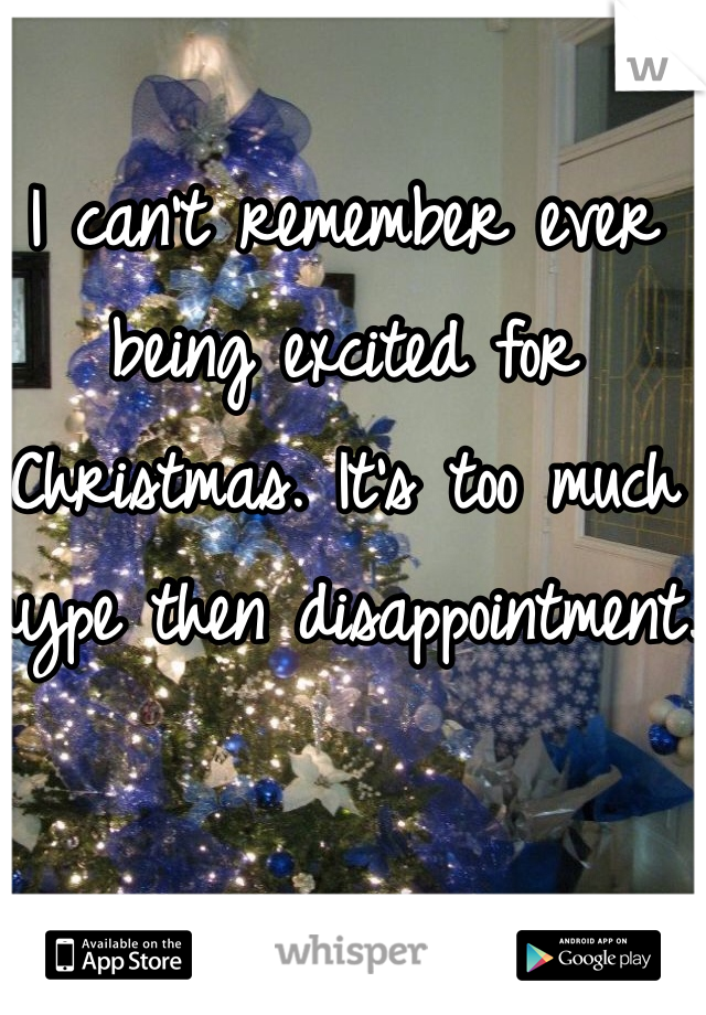 I can't remember ever being excited for Christmas. It's too much hype then disappointment.