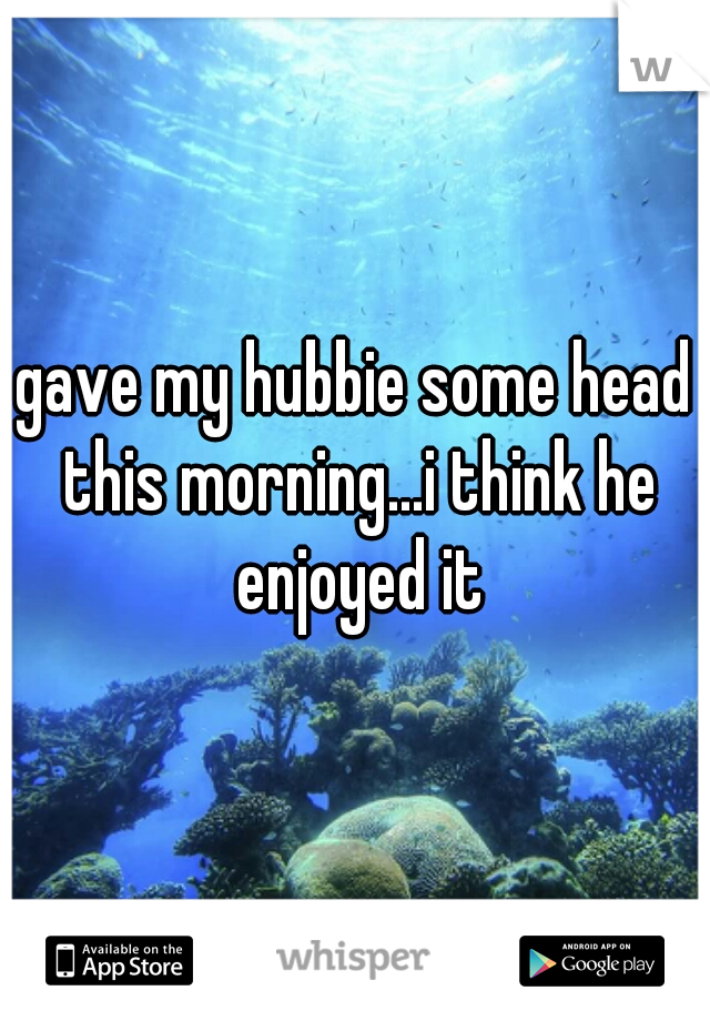 gave my hubbie some head this morning...i think he enjoyed it