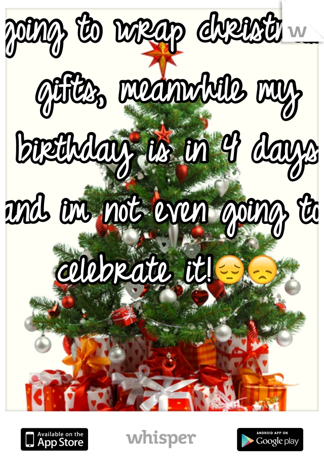 going to wrap christmas gifts, meanwhile my birthday is in 4 days and im not even going to celebrate it!😔😞