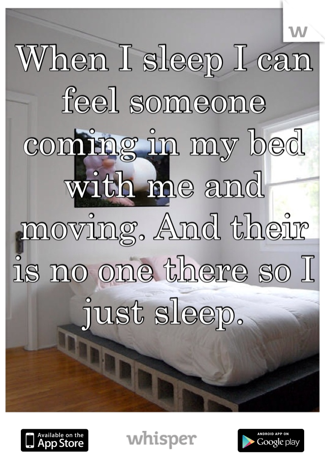 When I sleep I can feel someone coming in my bed with me and moving. And their is no one there so I just sleep.