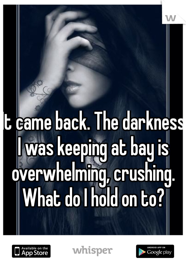 It came back. The darkness I was keeping at bay is overwhelming, crushing. What do I hold on to?