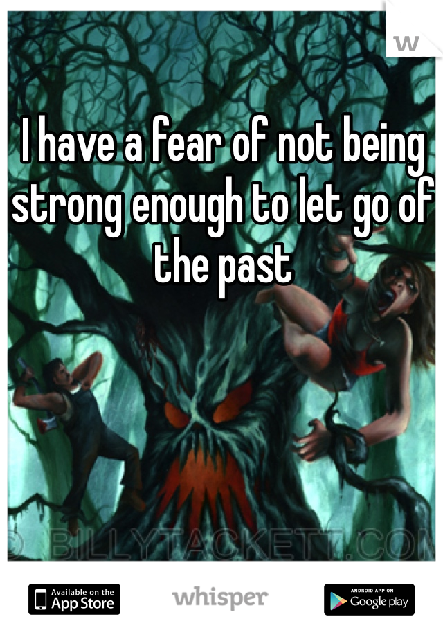I have a fear of not being strong enough to let go of the past