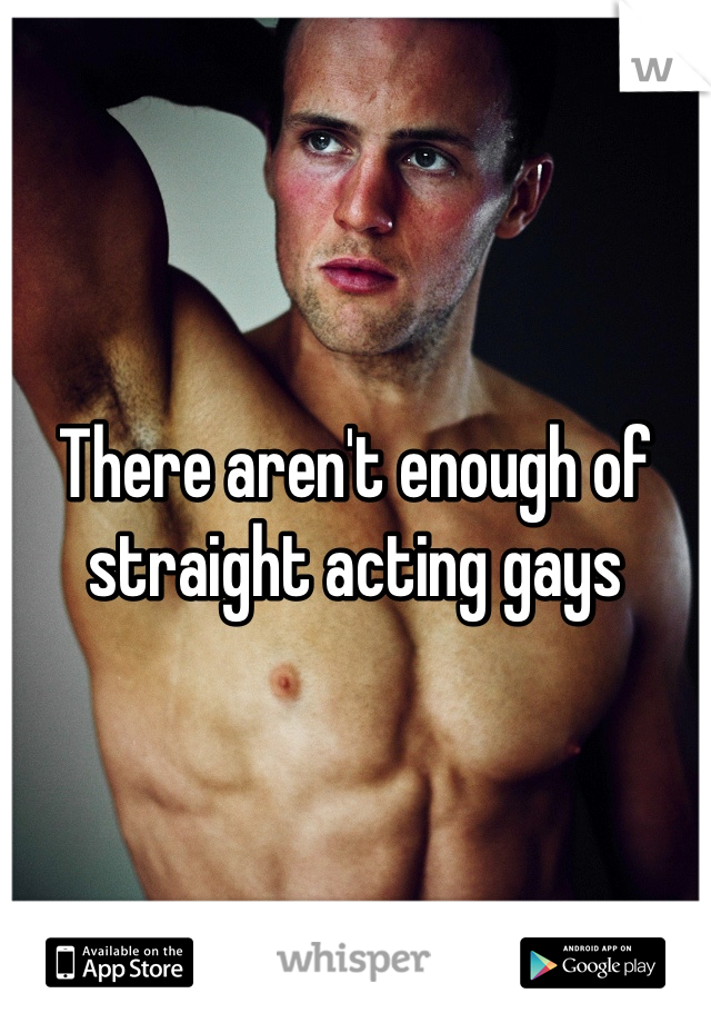 There aren't enough of straight acting gays