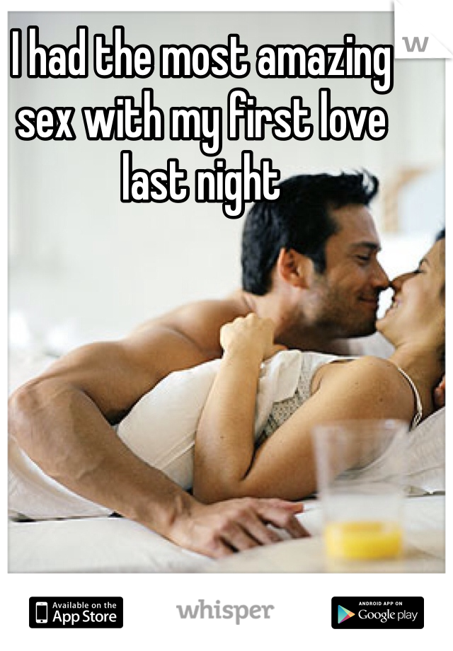I had the most amazing sex with my first love last night