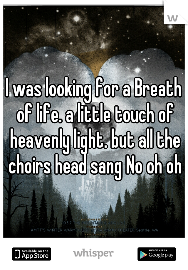 I was looking for a Breath of life. a little touch of heavenly light. but all the choirs head sang No oh oh