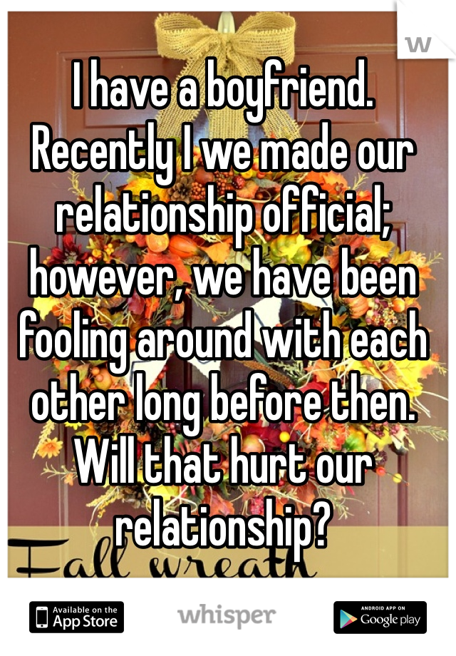 I have a boyfriend. Recently I we made our relationship official; however, we have been fooling around with each other long before then. Will that hurt our relationship?