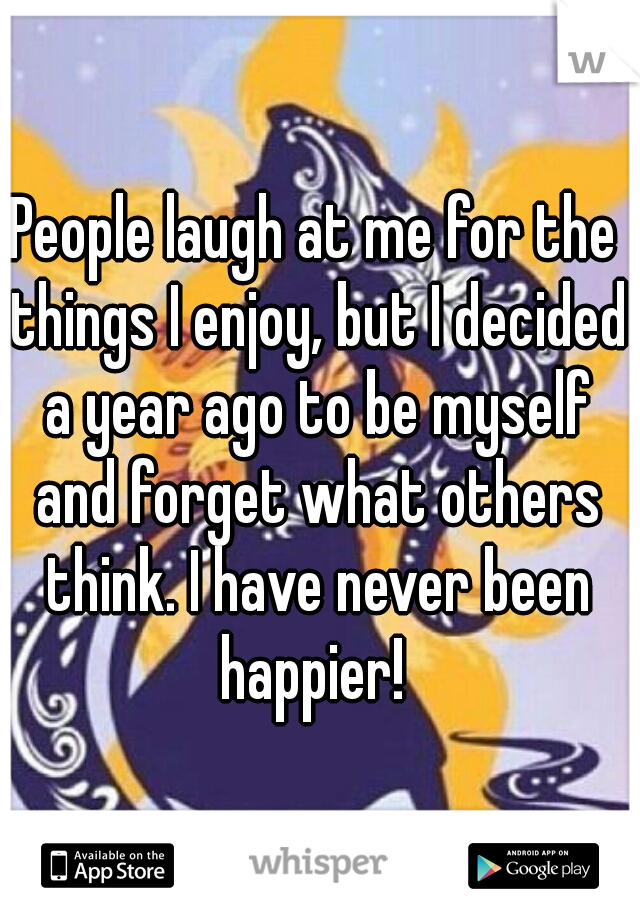 People laugh at me for the things I enjoy, but I decided a year ago to be myself and forget what others think. I have never been happier!