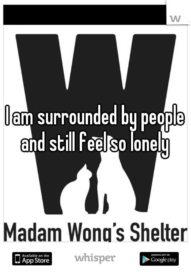 I am surrounded by people and still feel so lonely